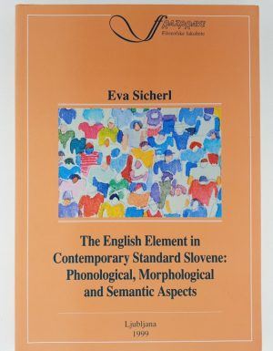The English Element in Contemporary Standard Slovene : Phonological, Morphological and Semantic Aspects
