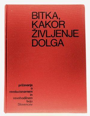 Bitka, kakor življenje dolga : pričevanja o revolucionarnem in osvobodilnem boju Slovencev
